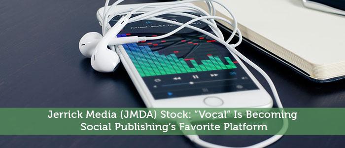 "Jerrick Media (JMDA) Stock: ""Vocal"" Is Becoming Social Publishing's Favorite Platform"