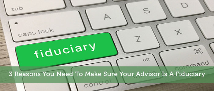 3 Reasons You Need To Make Sure Your Advisor Is A Fiduciary