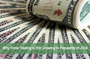 Why Forex Trading is Still Growing in Popularity in 2018