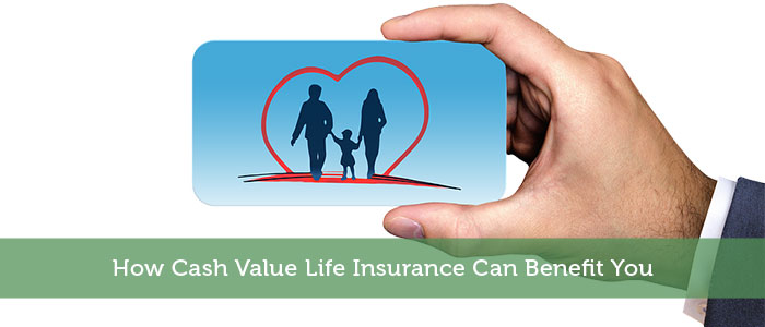 How Cash Value Life Insurance Can Benefit You