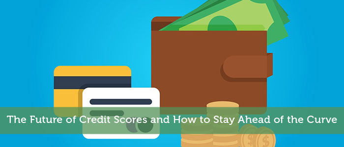The Future of Credit Scores and How to Stay Ahead of the Curve