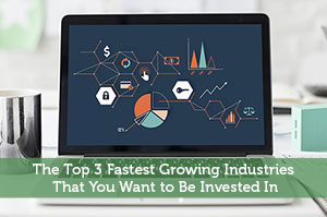 The Top 3 Fastest Growing Industries That You Want to Be Invested In
