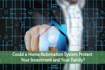 Could a Home Automation System Protect Your Investment and Your Family?