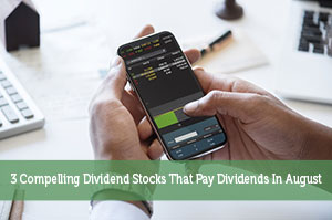 3 Compelling Dividend Stocks That Pay Dividends In August