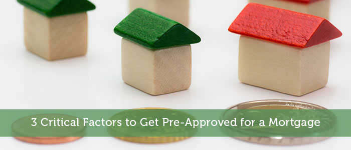 3 Critical Factors to Get Pre-Approved for a Mortgage