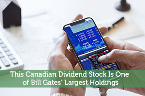 This Canadian Dividend Stock Is One of Bill Gates' Largest Holdings