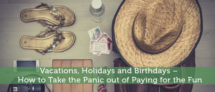 Vacations, Holidays and Birthdays – How to Take the Panic out of Paying for the Fun