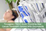 Trovagene (TROV) Stock: Providing New Cancer Treatment Options With Onvansertib
