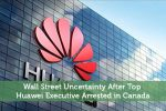 Wall Street Uncertainty After Top Huawei Executive Arrested in Canada