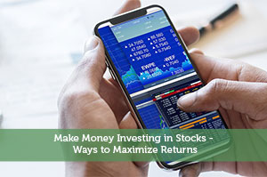 Make Money Investing in Stocks - Ways to Maximize Returns
