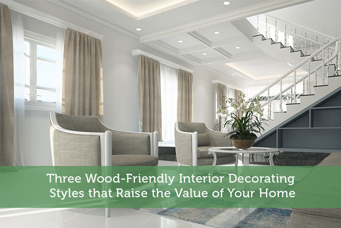 Three Wood-Friendly Interior Decorating Styles that Raise the Value of Your Home
