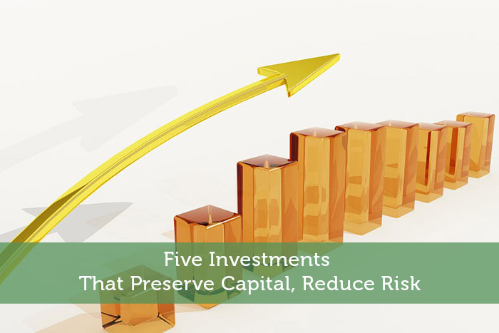 Five Investments That Preserve Capital, Reduce Risk