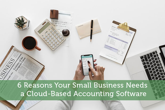 6 Reasons Your Small Business Needs a Cloud-Based Accounting Software