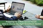 Preparing for a More Secure Future: How to Choose the Right Investment Adviser