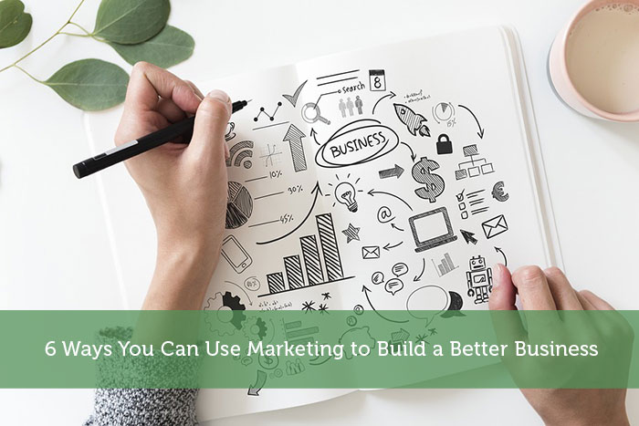 6 Ways You Can Use Marketing to Build a Better Business