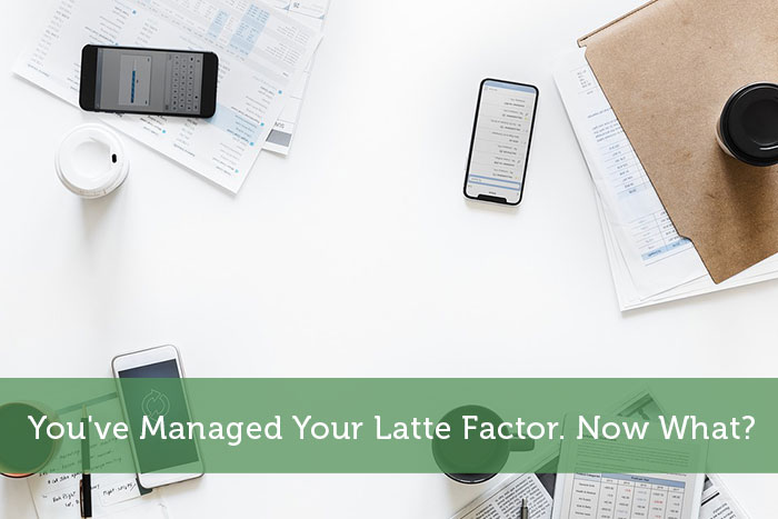 You've Managed Your Latte Factor. Now What?
