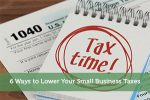 6 Ways to Lower Your Small Business Taxes