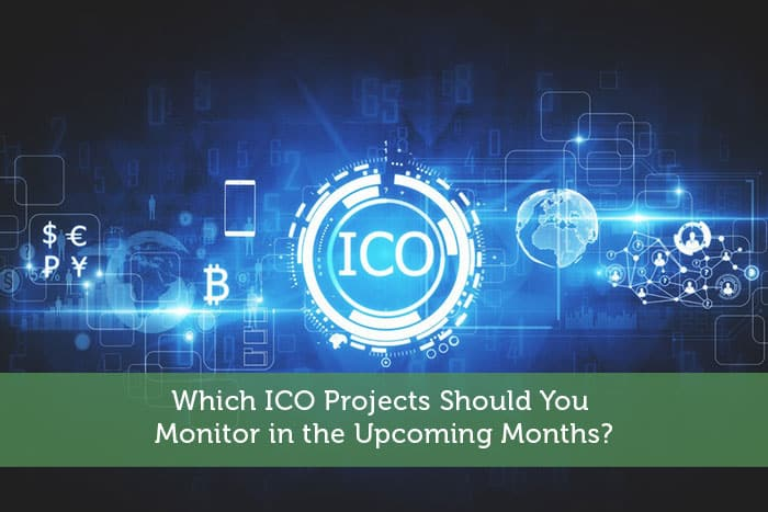 Which ICO Projects Should You Monitor in the Upcoming Months?